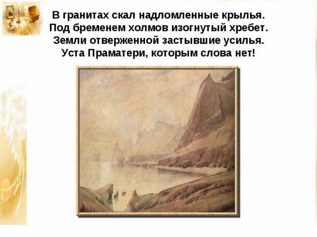 В гранитах скал надломленные крылья.Под бременем холмов изогнутый хребет.Земли отверженной застывшие усилья.Уста Праматери, которым слова нет!
