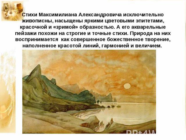 Стихи Максимилиана Александровича исключительно живописны,насыщеныяркимицветовымиэпитетами, красочной и «зримой» образностью. А его акварельные пейзажипохожи на строгие и точные стихи. Природа на них воспринимается как совершенное божественное …