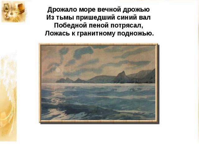 Дрожало море вечной дрожьюИз тьмы пришедший синий валПобедной пеной потрясал,Ложась к гранитному подножью.