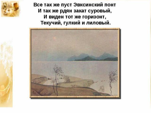 Все так же пуст Эвксинский понтИ так же рдян закат суровый,И виден тот же горизонт,Текучий, гулкий и лиловый.
