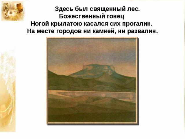 Здесь был священный лес. Божественный гонецНогой крылатою касался сих прогалин.На месте городов ни камней, ни развалин.