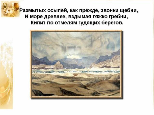Размытых осыпей, как прежде, звонки щебни,И море древнее, вздымая тяжко гребни,Кипит по отмелям гудящих берегов.