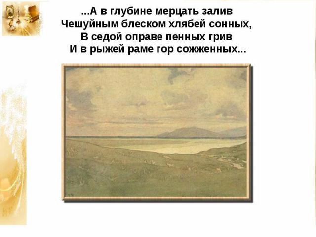 ...А в глубине мерцать заливЧешуйным блеском хлябей сонных,В седой оправе пенных гривИ в рыжей раме гор сожженных...
