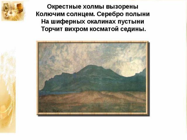 Окрестные холмы вызореныКолючим солнцем. Серебро полыниНа шиферных окалинах пустыниТорчит вихром косматой седины.