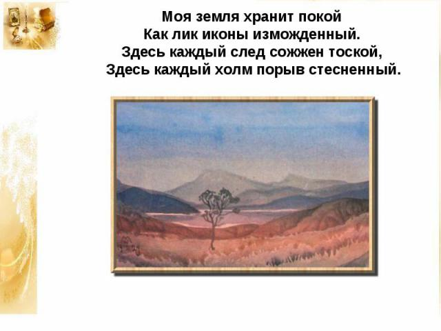 Моя земля хранит покойКак лик иконы изможденный.Здесь каждый след сожжен тоской,Здесь каждый холм порыв стесненный.