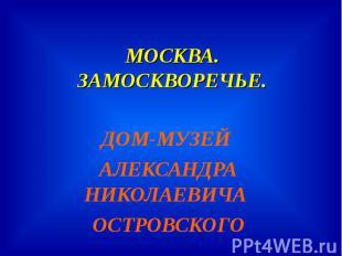МОСКВА.ЗАМОСКВОРЕЧЬЕ. ДОМ-МУЗЕЙ АЛЕКСАНДРА НИКОЛАЕВИЧА ОСТРОВСКОГО
