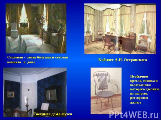 Столовая - самая большая и светлая комната в доме Кабинет А.Н. Островского Гостиная дома-музея Необычное кресло, спинка и подлокотники которого сделаны из полосок рессорного железа.