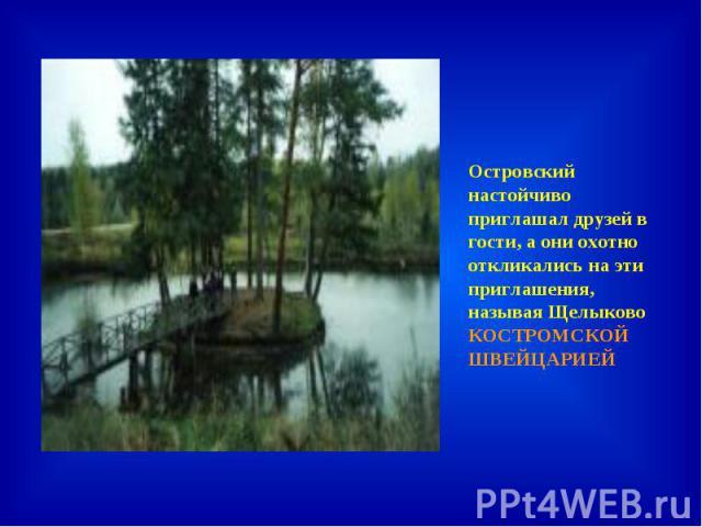 Островский настойчиво приглашал друзей в гости, а они охотно откликались на эти приглашения, называя Щелыково КОСТРОМСКОЙ ШВЕЙЦАРИЕЙ