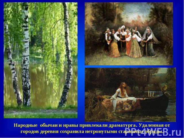 Народные обычаи и нравы привлекали драматурга. Удаленная от городов деревня сохранила нетронутыми старинные обряды.