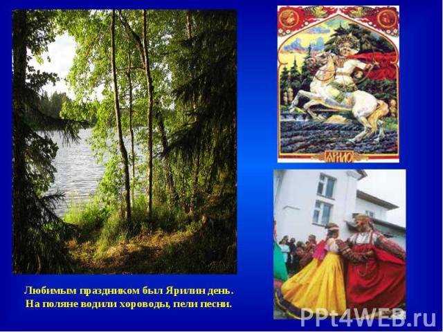 Любимым праздником был Ярилин день. На поляне водили хороводы, пели песни.