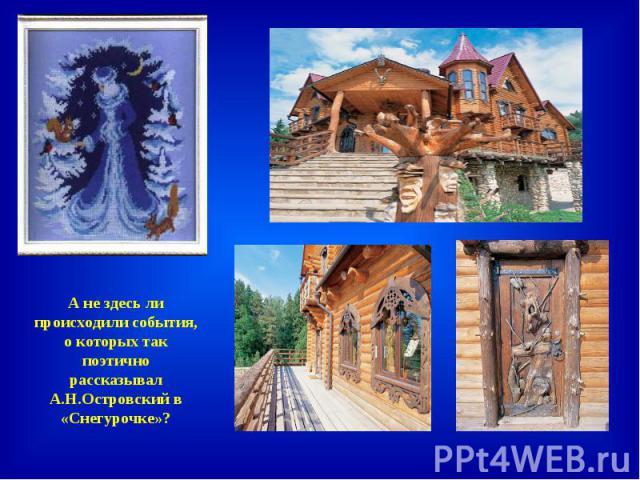 А не здесь ли происходили события, о которых так поэтично рассказывал А.Н.Островский в «Снегурочке»?