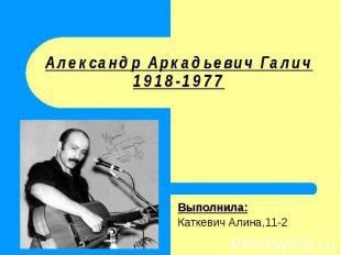 Александр Аркадьевич Галич1918-1977 Выполнила:Каткевич Алина,11-2