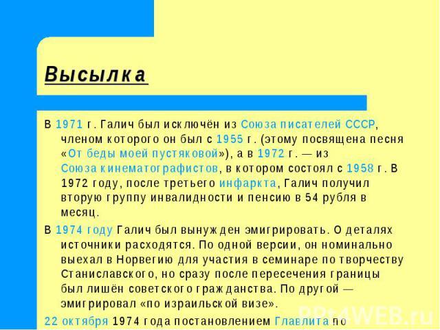 Высылка В 1971г. Галич был исключён из Союза писателей СССР, членом которого он был с 1955г. (этому посвящена песня «От беды моей пустяковой»), а в 1972г.— из Союза кинематографистов, в котором состоял с 1958г. В 1972 году, после третьего инфар…