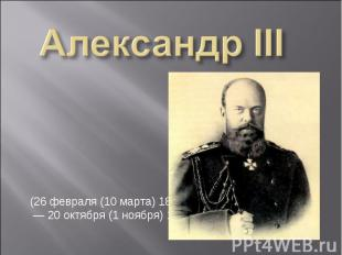 Александр III (26февраля (10 марта) 1845, — 20октября (1 ноября) 1894