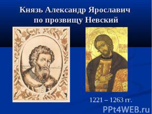 Князь Александр Ярославич по прозвищу Невский 1221 – 1263 гг.