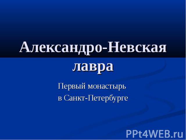 Александро-Невская лавра Первый монастырь в Санкт-Петербурге