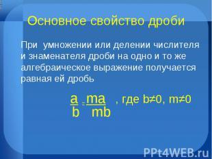 Основное свойство дроби При умножении или делении числителя и знаменателя дроби