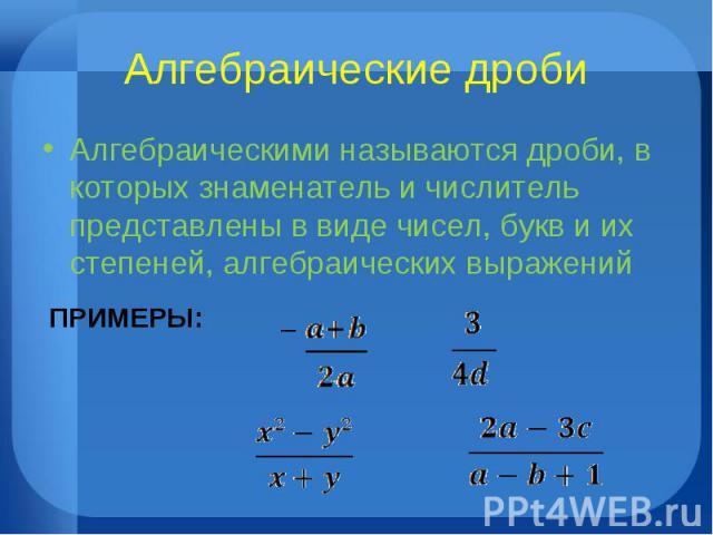 Алгебраические дроби Алгебраическими называются дроби, в которых знаменатель и числитель представлены в виде чисел, букв и их степеней, алгебраических выражений