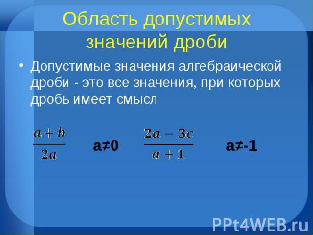 Область допустимых значений дроби Допустимые значения алгебраической дроби - это все значения, при которых дробь имеет смысл