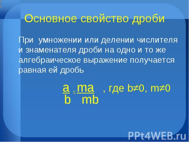 Основное свойство дроби При умножении или делении числителя и знаменателя дроби на одно и то же алгебраическое выражение получается равная ей дробь a = ma , где b≠0, m≠0 b mb