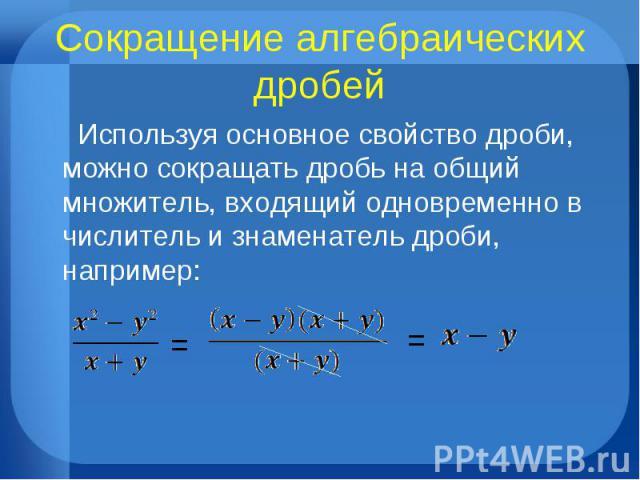 Сокращение алгебраических дробей Используя основное свойство дроби, можно сокращать дробь на общий множитель, входящий одновременно в числитель и знаменатель дроби, например: