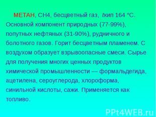 МЕТАН, CH4, бесцветный газ, tкип 164 °C. Основной компонент природных (77-99%),