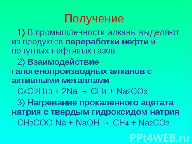 Получение 1) В промышленности алканы выделяют из продуктов переработки нефти и попутных нефтяных газов2) Взаимодействие галогенопроизводных алканов с активными металламиС4Сl2Н10 + 2Na → СН4 + Na2СО33) Нагревание прокаленного ацетата натрия с твердым…