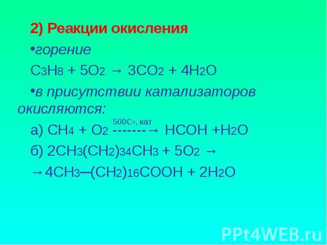 2) Реакции окислениягорениеС3Н8 + 5О2 → 3СО2 + 4Н2Ов присутствии катализаторов окисляются:а) СН4 + О2 -------→ НСОН +Н2Об) 2СН3(СН2)34СН3 + 5О2 → →4СН3─(СН2)16СООН + 2Н2О