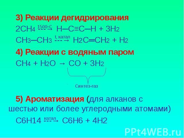 3) Реакции дегидрирования2СН4 ---→ Н─С≡С─Н + 3Н2СН3─СН3 ---→ Н2С═СН2 + Н24) Реакции с водяным паромСН4 + Н2О → СО + 3Н25) Ароматизация (для алканов с шестью или более углеродными атомами)С6Н14 ---→ С6Н6 + 4Н2