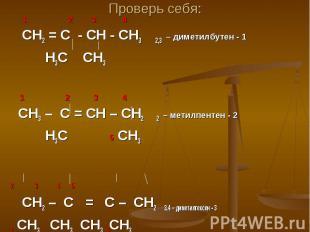 Проверь себя: 1 2 3 4 СН2 = С - СН - СН3 2,3 – диметилбутен - 1 Н3С СН3 1 2 3 4