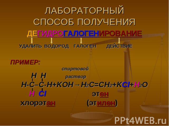ЛАБОРАТОРНЫЙСПОСОБ ПОЛУЧЕНИЯ ДЕГИДРОГАЛОГЕНИРОВАНИЕ УДАЛИТЬ ВОДОРОД ГАЛОГЕН ДЕЙСТВИЕПРИМЕР: спиртовой H H раствор Н-С–С-Н+KOH→Н2С=СН2+KCl+H2O Н Cl этен хлорэтан (этилен)