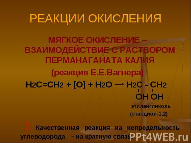 РЕАКЦИИ ОКИСЛЕНИЯ МЯГКОЕ ОКИСЛЕНИЕ – ВЗАИМОДЕЙСТВИЕ С РАСТВОРОМ ПЕРМАНАГАНАТА КАЛИЯ (реакция Е.Е.Вагнера)Н2С=СН2 + [O] + H2O H2C - CH2 OH OH этиленгликоль (этандиол-1,2) ! Качественная реакция на непредельность углеводорода – на кратную связь.