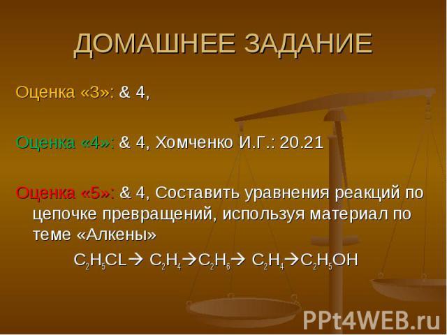 ДОМАШНЕЕ ЗАДАНИЕ Оценка «3»: & 4, Оценка «4»: & 4, Хомченко И.Г.: 20.21Оценка «5»: & 4, Составить уравнения реакций по цепочке превращений, используя материал по теме «Алкены» C2H5CL C2H4C2H6 C2H4C2H5OH