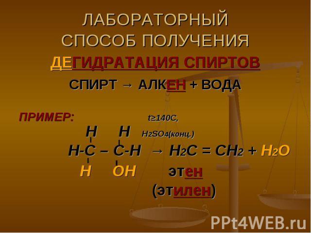 ЛАБОРАТОРНЫЙСПОСОБ ПОЛУЧЕНИЯ ДЕГИДРАТАЦИЯ СПИРТОВСПИРТ → АЛКЕН + ВОДАПРИМЕР: t≥140C, Н Н Н2SO4(конц.) Н-С – С-Н → Н2С = СН2 + Н2О Н ОН этен (этилен)