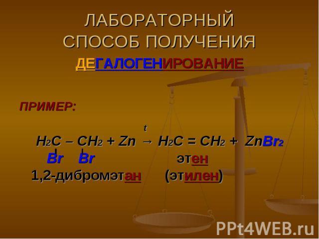 ЛАБОРАТОРНЫЙСПОСОБ ПОЛУЧЕНИЯ ДЕГАЛОГЕНИРОВАНИЕПРИМЕР: tН2С – СН2 + Zn → Н2С = СН2 + ZnBr2 Br Br этен 1,2-дибромэтан (этилен)