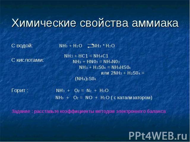 Химические свойства аммиака C водой: NH3 + H2O NH3 * H2OС кислотами: Горит : NH3 + О2 = N2 + H2O NH3 + О2 = NO + H2O ( с катализатором)Задание : расставьте коэффициенты методом электронного балансаNH3 + HC1 = NH4C1 NH3 + HN03 = NH4N03 NH3 + H2S04 = …