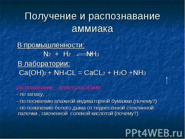 Получение и распознавание аммиака В промышленности: N2 + H2 NH3 В лаборатории: Ca(OH)2 + NH4CL = CaCL2 + H2O +NH3 распознавание – тремя способами: - по запаху; - по посинению влажной индикаторной бумажки (почему?) - по появлению белого дыма от подне…