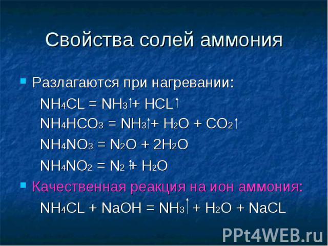 Свойства солей аммония Разлагаются при нагревании: NH4CL = NH3 + HCL NH4HCO3 = NH3 + H2O + CO2 NH4NO3 = N2O + 2H2O NH4NO2 = N2 + H2OКачественная реакция на ион аммония: NH4CL + NaOH = NH3 + H2O + NaCL