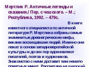 Мертлик Р. Античные легенды и сказания./ Пер. с чешского. – М.; Республика, 1992