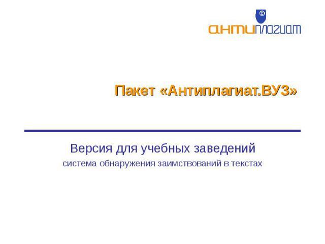 Пакет «Антиплагиат.ВУЗ» Версия для учебных заведенийсистема обнаружения заимствований в текстах