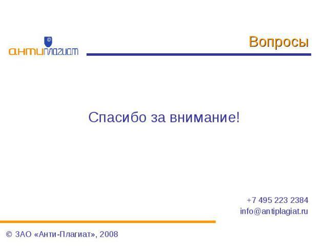 Вопросы Спасибо за внимание!+7 495 223 2384info@antiplagiat.ru ЗАО «Анти-Плагиат», 2008