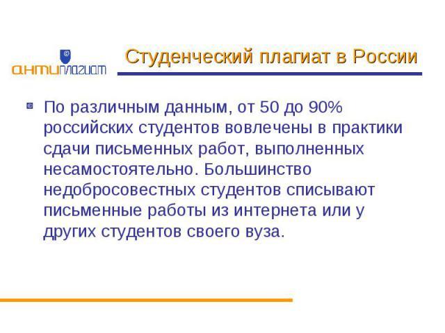 Студенческий плагиат в России По различным данным, от 50 до 90% российских студентов вовлечены в практики сдачи письменных работ, выполненных несамостоятельно. Большинство недобросовестных студентов списывают письменные работы из интернета или у дру…