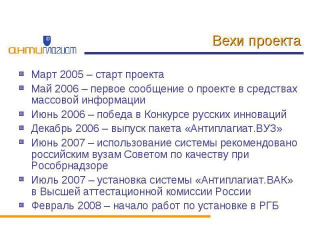 Вехи проекта Март 2005 – старт проектаМай 2006 – первое сообщение о проекте в средствах массовой информацииИюнь 2006 – победа в Конкурсе русских инновацийДекабрь 2006 – выпуск пакета «Антиплагиат.ВУЗ»Июнь 2007 – использование системы рекомендовано р…