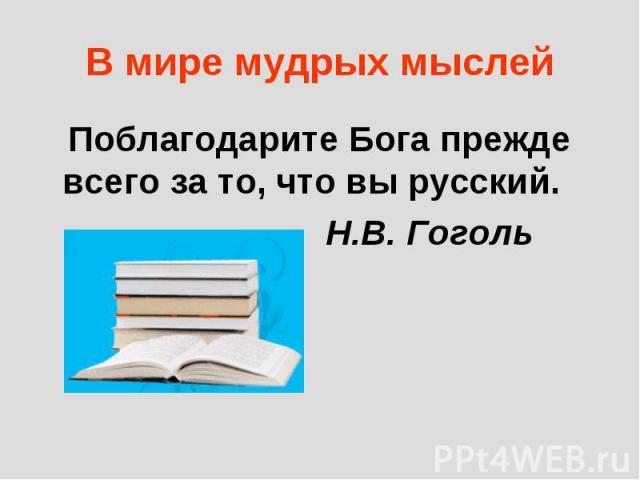 В мире мудрых мыслей Поблагодарите Бога прежде всего за то, что вы русский. Н.В. Гоголь