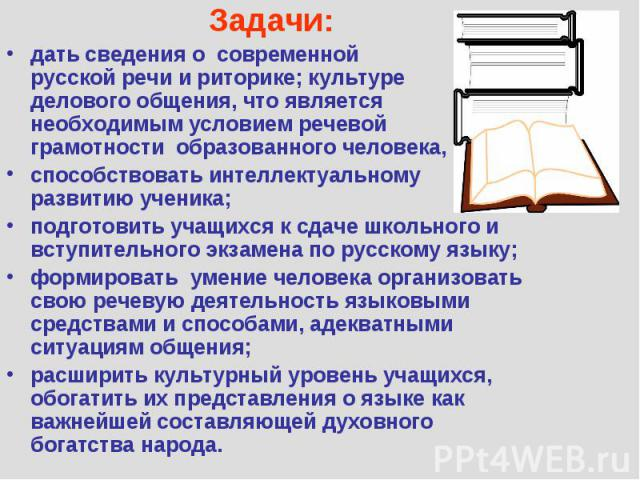 Задачи: дать сведения о современной русской речи и риторике; культуре делового общения, что является необходимым условием речевой грамотности образованного человека, способствовать интеллектуальному развитию ученика; подготовить учащихся к сдаче шко…