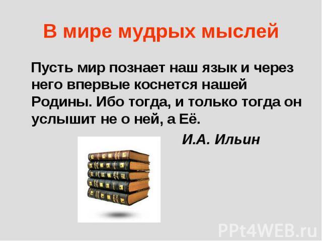 В мире мудрых мыслей Пусть мир познает наш язык и через него впервые коснется нашей Родины. Ибо тогда, и только тогда он услышит не о ней, а Её. И.А. Ильин