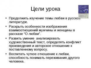Цели урока Продолжить изучение темы любви в русской литературе. Раскрыть особенн