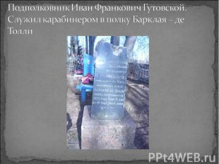 Подполковник Иван Франкович Гутовской. Служил карабинером в полку Барклая – де Т