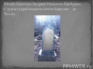 Штабс Капитан Андрей Никитич Щебурин. Служил карабинером князя Барклая – де – То