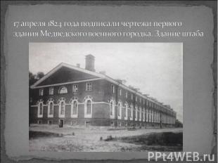 17 апреля 1824 года подписали чертежи первого здания Медведского военного городк